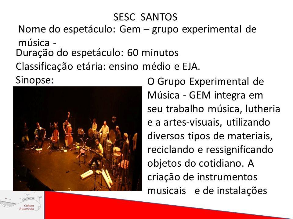 SESC SANTOS Nome do espetáculo: Gem – grupo experimental de música - Duração do espetáculo: 60 minutos Classificação etária: ensino médio e EJA. Sinop