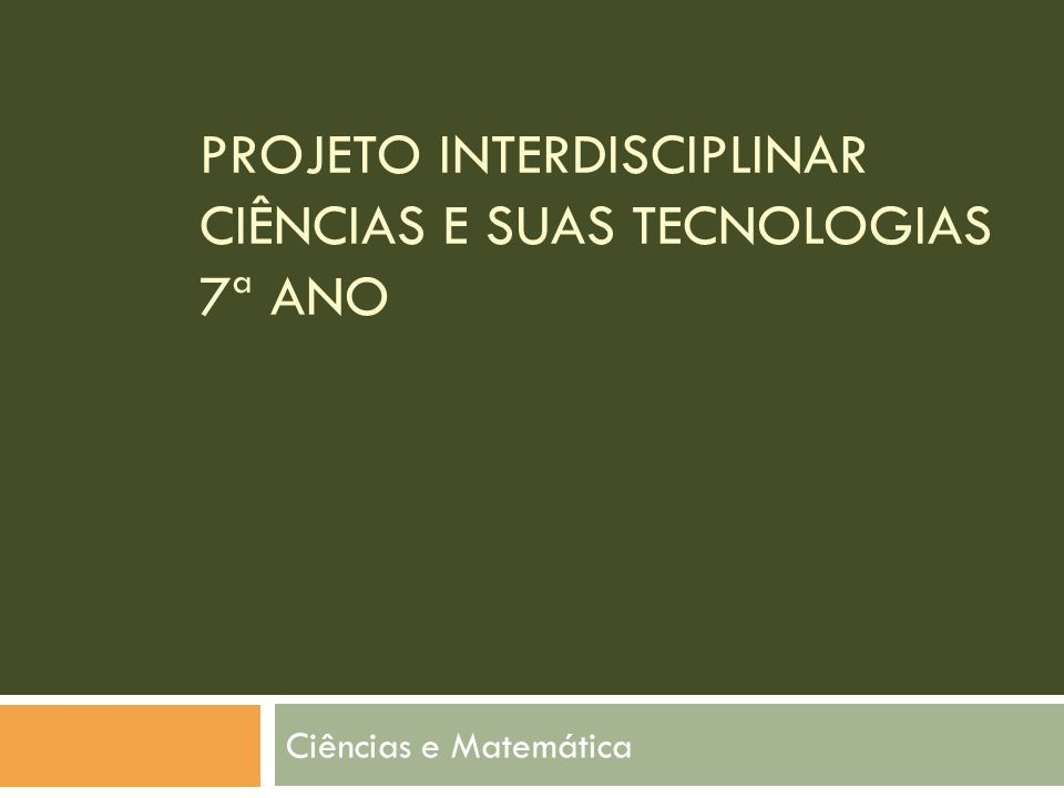 PROJETO INTERDISCIPLINAR CIÊNCIAS E SUAS TECNOLOGIAS 7ª ANO Ciências e Matemática