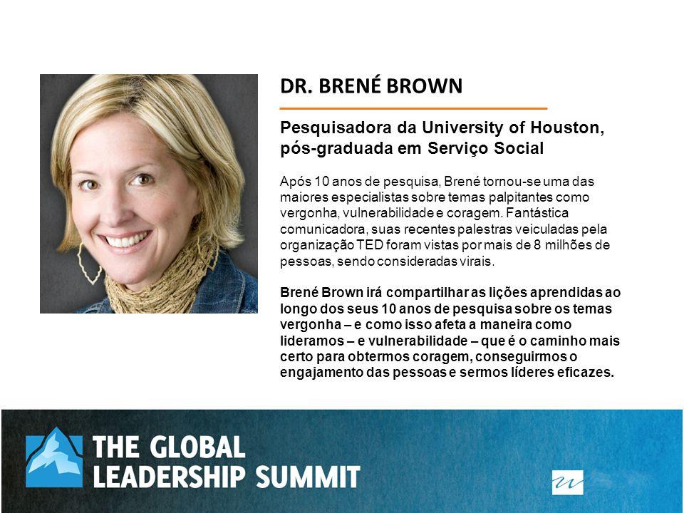 DR. BRENÉ BROWN Pesquisadora da University of Houston, pós-graduada em Serviço Social Após 10 anos de pesquisa, Brené tornou-se uma das maiores especi