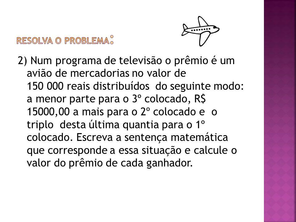 2) Num programa de televisão o prêmio é um avião de mercadorias no valor de 150 000 reais distribuídos do seguinte modo: a menor parte para o 3º coloc