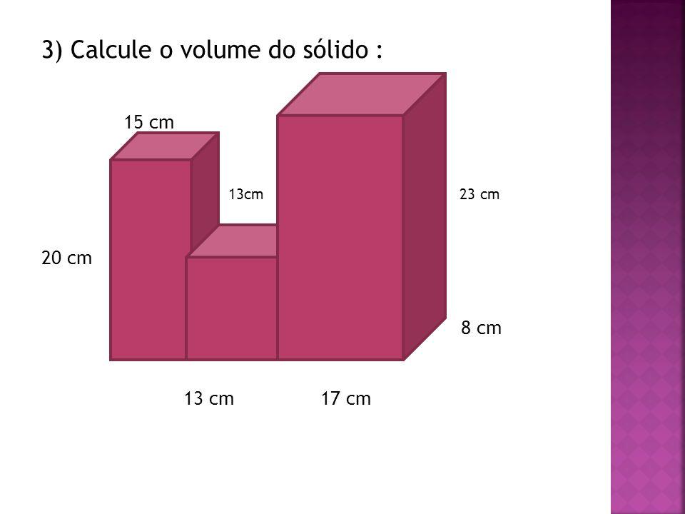 3) Calcule o volume do sólido : 15 cm 13cm 23 cm 20 cm 8 cm 13 cm 17 cm