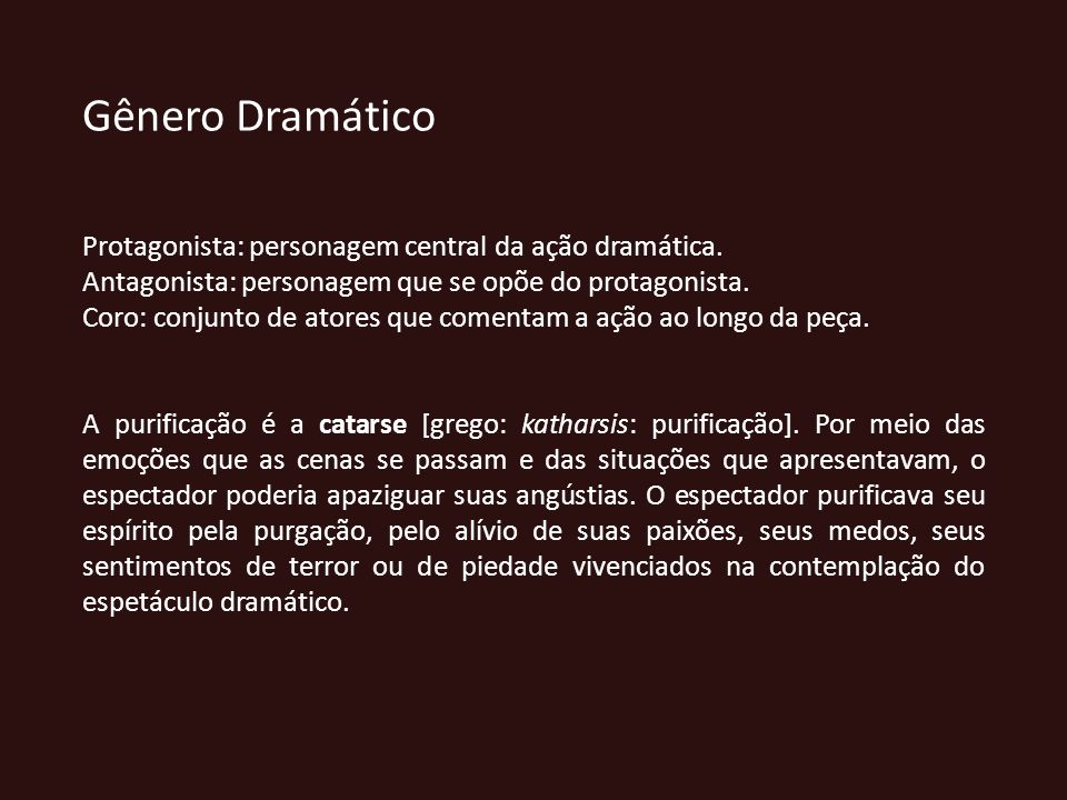 Gênero Dramático Protagonista: personagem central da ação dramática. Antagonista: personagem que se opõe do protagonista. Coro: conjunto de atores que