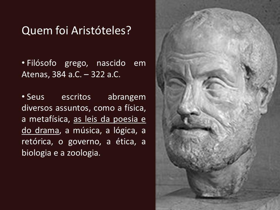 Quem foi Aristóteles? Filósofo grego, nascido em Atenas, 384 a.C. – 322 a.C. Seus escritos abrangem diversos assuntos, como a física, a metafísica, as