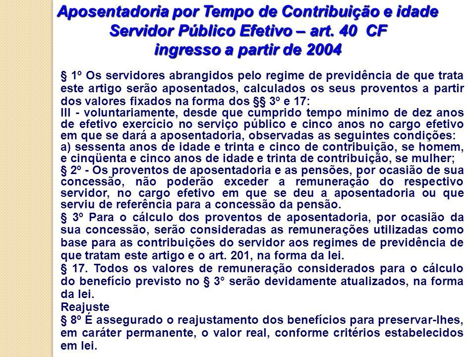 Aposentadoria por Tempo de Contribuição e idade Servidor Público Efetivo – art. 40 CF ingresso a partir de 2004 § 1º Os servidores abrangidos pelo reg