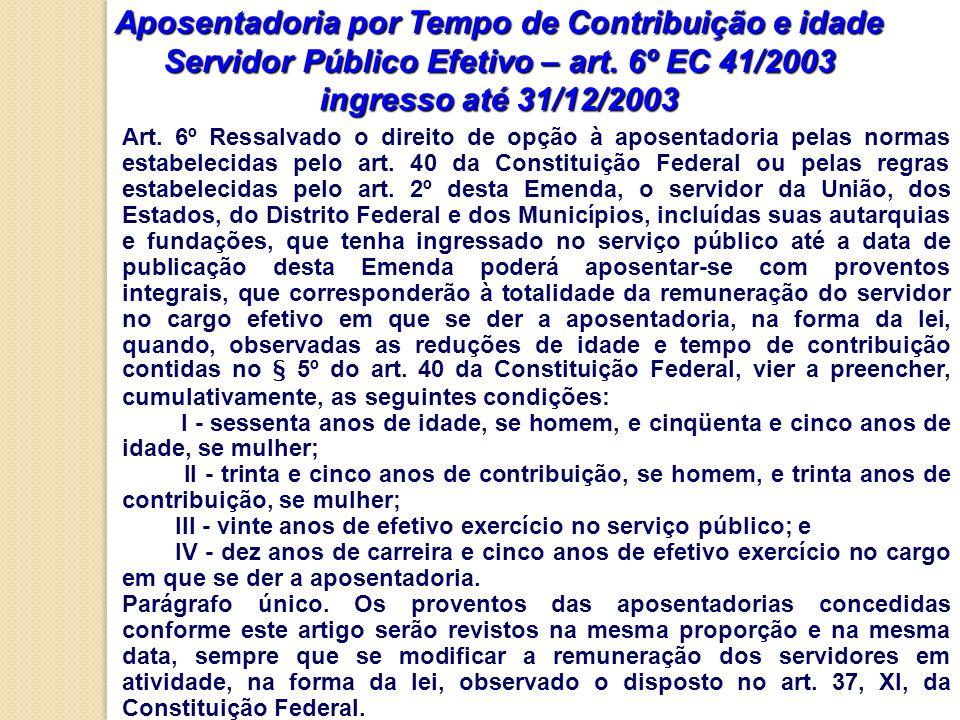 Aposentadoria por Tempo de Contribuição e idade Servidor Público Efetivo – art. 6º EC 41/2003 ingresso até 31/12/2003 Art. 6º Ressalvado o direito de