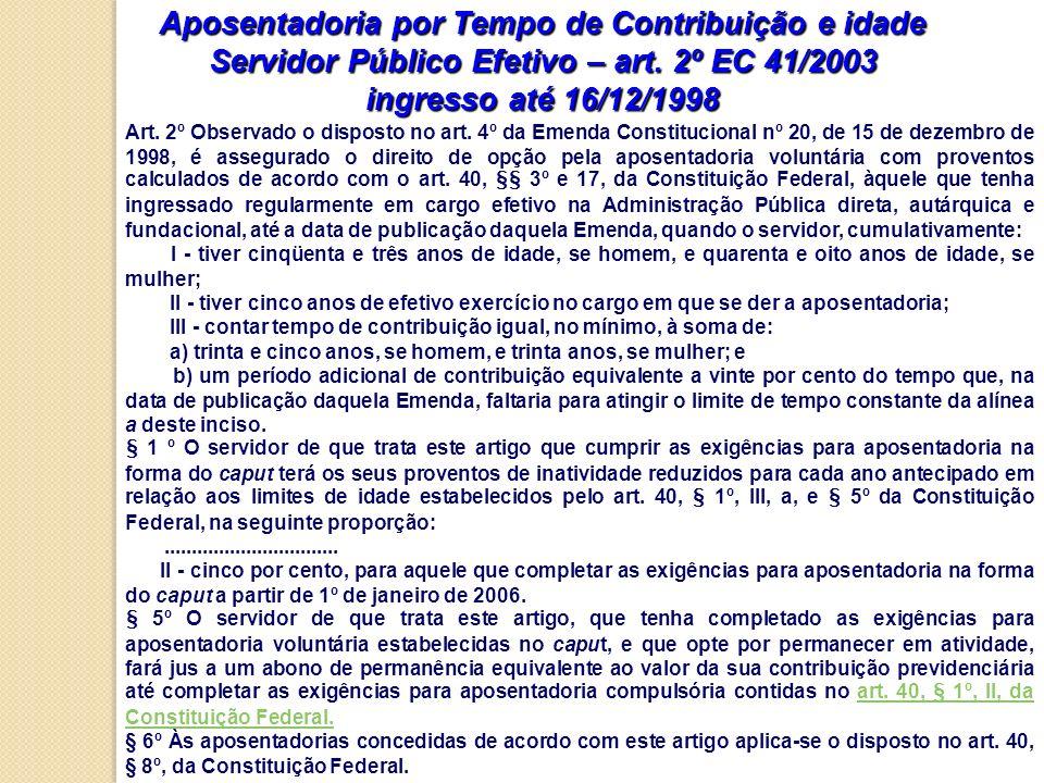 Aposentadoria por Tempo de Contribuição e idade Servidor Público Efetivo – art. 2º EC 41/2003 ingresso até 16/12/1998 Art. 2º Observado o disposto no