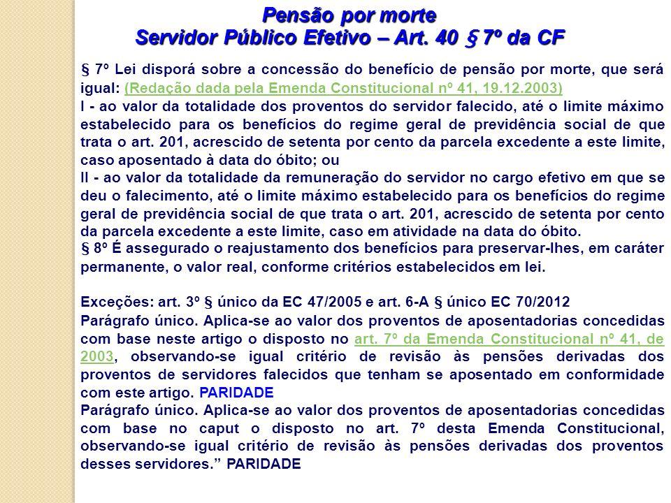 Pensão por morte Servidor Público Efetivo – Art. 40 § 7º da CF § 7º Lei disporá sobre a concessão do benefício de pensão por morte, que será igual: (R