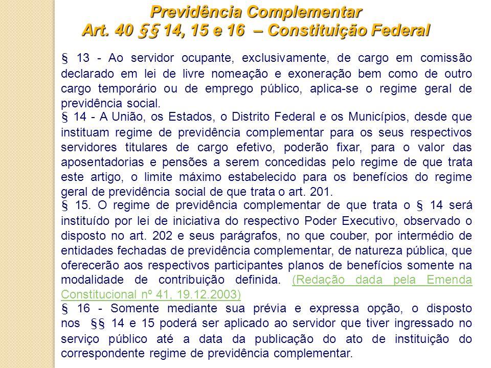 Previdência Complementar Art. 40 §§ 14, 15 e 16 – Constituição Federal § 13 - Ao servidor ocupante, exclusivamente, de cargo em comissão declarado em