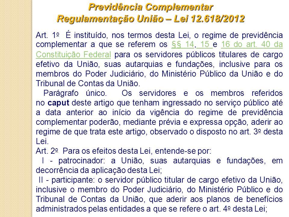 Previdência Complementar Regulamentação União – Lei 12.618/2012 Art. 1 o É instituído, nos termos desta Lei, o regime de previdência complementar a qu