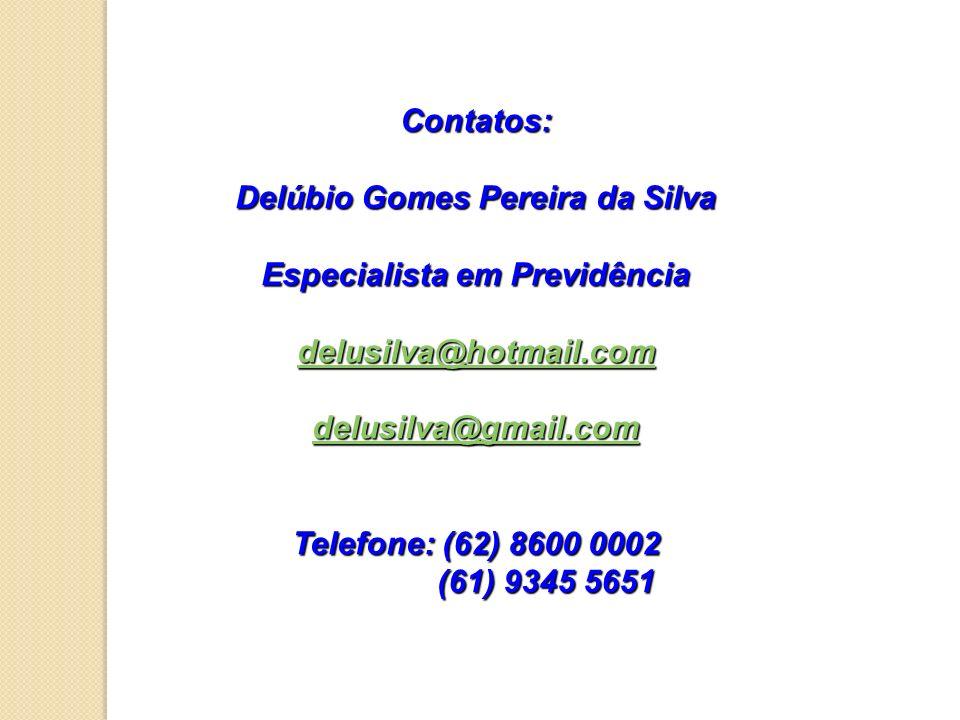 Contatos: Delúbio Gomes Pereira da Silva Especialista em Previdência delusilva@hotmail.com delusilva@gmail.com Telefone: (62) 8600 0002 (61) 9345 5651