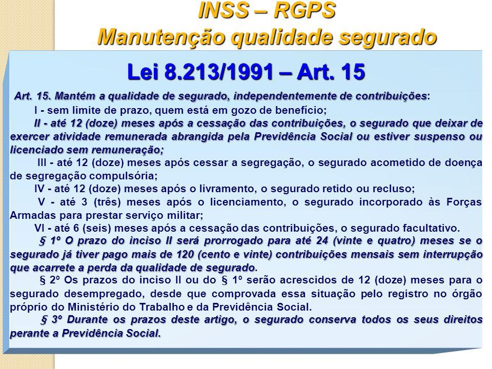 INSS – RGPS Manutenção qualidade segurado Lei 8.213/1991 – Art. 15 Art. 15. Mantém a qualidade de segurado, independentemente de contribuições Art. 15