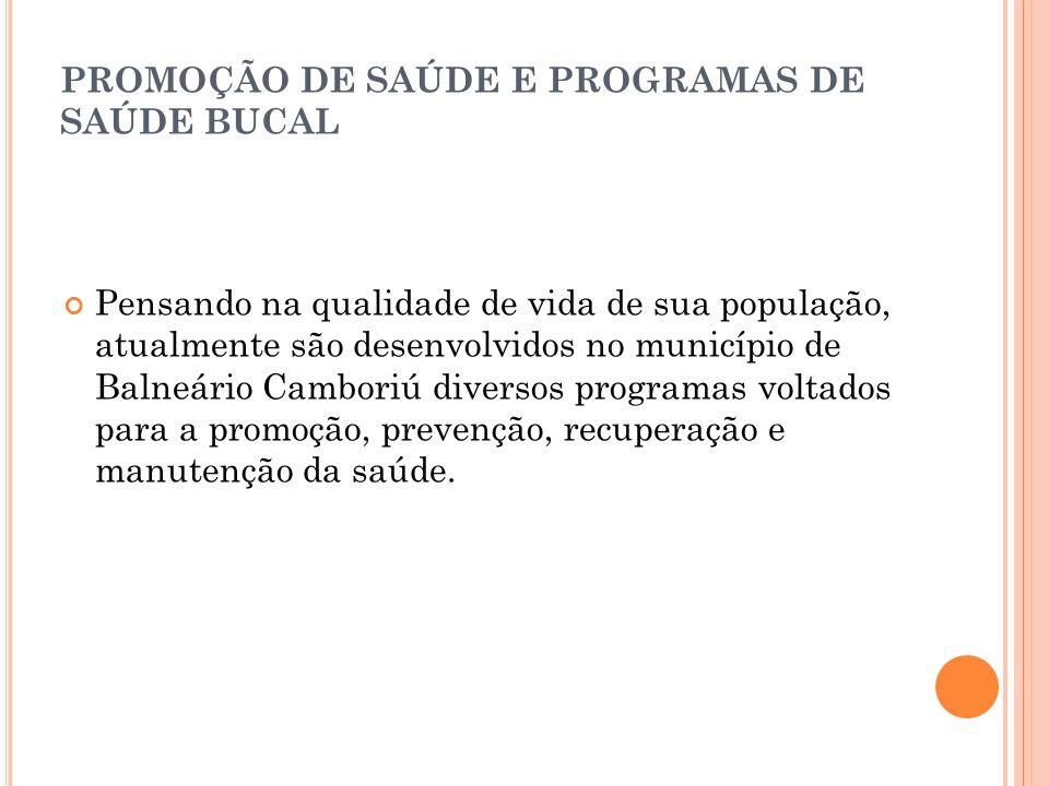 PROMOÇÃO DE SAÚDE E PROGRAMAS DE SAÚDE BUCAL Pensando na qualidade de vida de sua população, atualmente são desenvolvidos no município de Balneário Ca