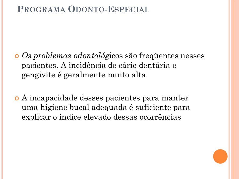 P ROGRAMA O DONTO -E SPECIAL Os problemas odontológ icos são freqüentes nesses pacientes. A incidência de cárie dentária e gengivite é geralmente muit