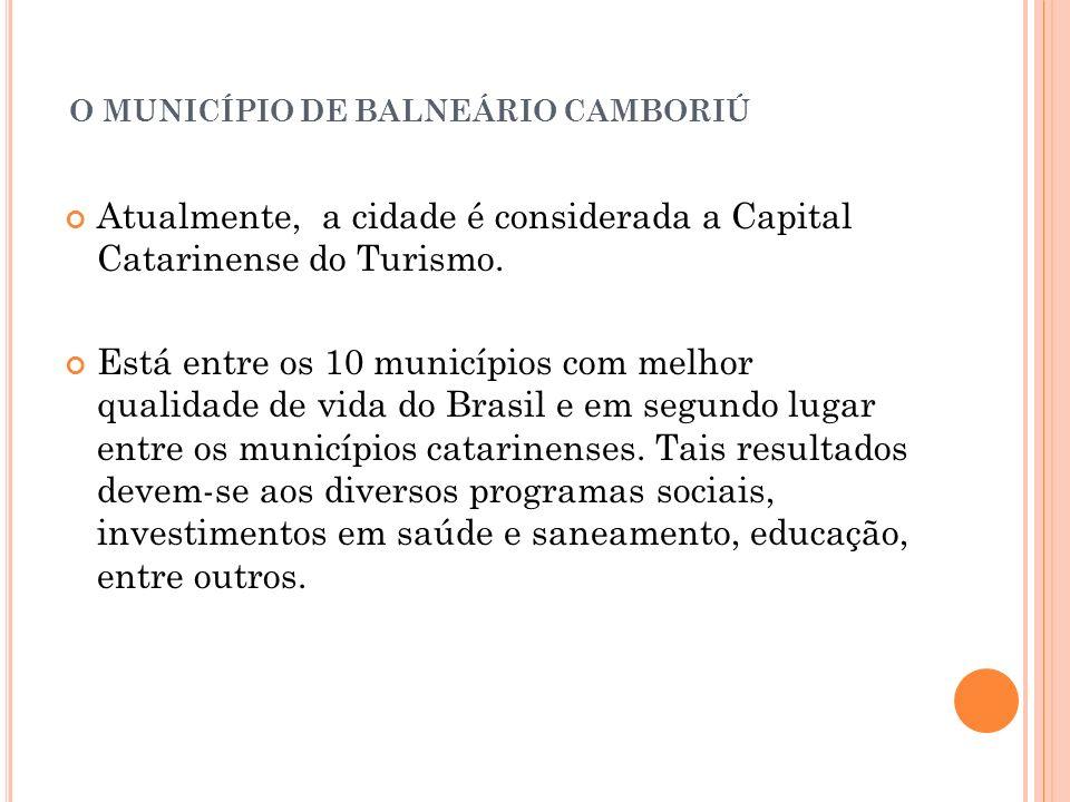 O MUNICÍPIO DE BALNEÁRIO CAMBORIÚ Atualmente, a cidade é considerada a Capital Catarinense do Turismo. Está entre os 10 municípios com melhor qualidad