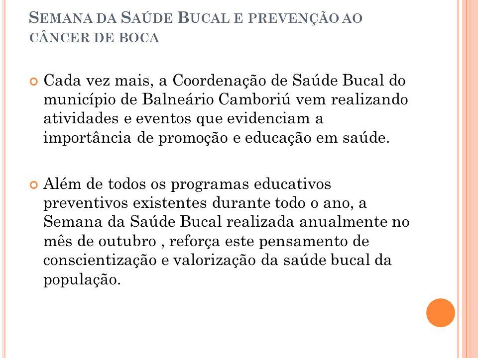 S EMANA DA S AÚDE B UCAL E PREVENÇÃO AO CÂNCER DE BOCA Cada vez mais, a Coordenação de Saúde Bucal do município de Balneário Camboriú vem realizando a