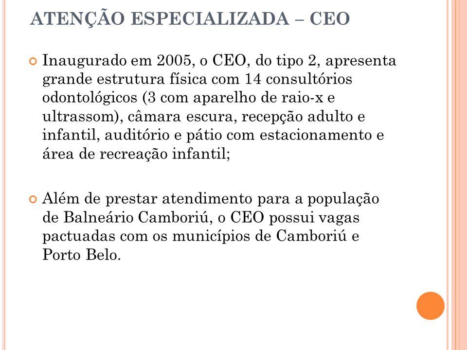ATENÇÃO ESPECIALIZADA – CEO Inaugurado em 2005, o CEO, do tipo 2, apresenta grande estrutura física com 14 consultórios odontológicos (3 com aparelho