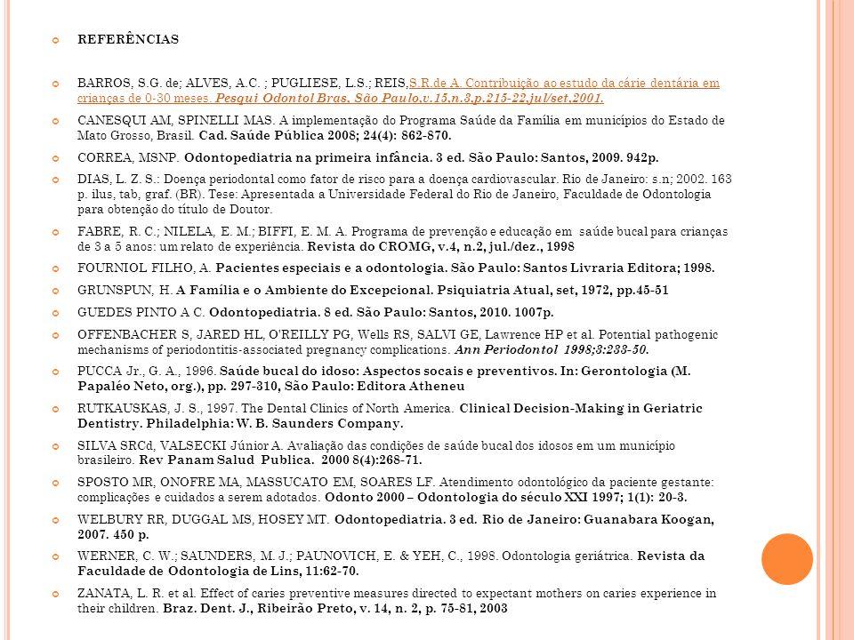 REFERÊNCIAS BARROS, S.G. de; ALVES, A.C. ; PUGLIESE, L.S.; REIS,S.R.de A. Contribuição ao estudo da cárie dentária em crianças de 0-30 meses. Pesqui O