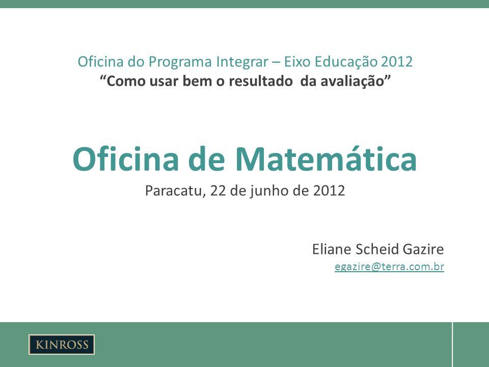 Oficina do Programa Integrar – Eixo Educação 2012 Como usar bem o resultado da avaliação Oficina de Matemática Paracatu, 22 de junho de 2012 Eliane Scheid Gazire egazire@terra.com.br