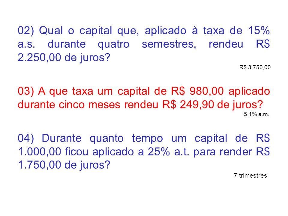 02) Qual o capital que, aplicado à taxa de 15% a.s. durante quatro semestres, rendeu R$ 2.250,00 de juros? R$ 3.750,00 03) A que taxa um capital de R$