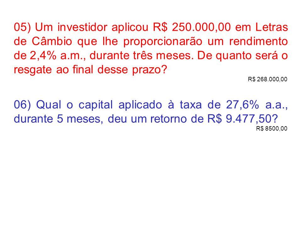 05) Um investidor aplicou R$ 250.000,00 em Letras de Câmbio que lhe proporcionarão um rendimento de 2,4% a.m., durante três meses. De quanto será o re