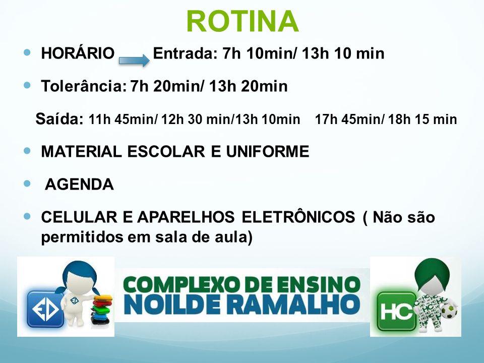 ROTINA HORÁRIO Entrada: 7h 10min/ 13h 10 min Tolerância: 7h 20min/ 13h 20min Saída: 11h 45min/ 12h 30 min/13h 10min 17h 45min/ 18h 15 min MATERIAL ESCOLAR E UNIFORME AGENDA CELULAR E APARELHOS ELETRÔNICOS ( Não são permitidos em sala de aula)