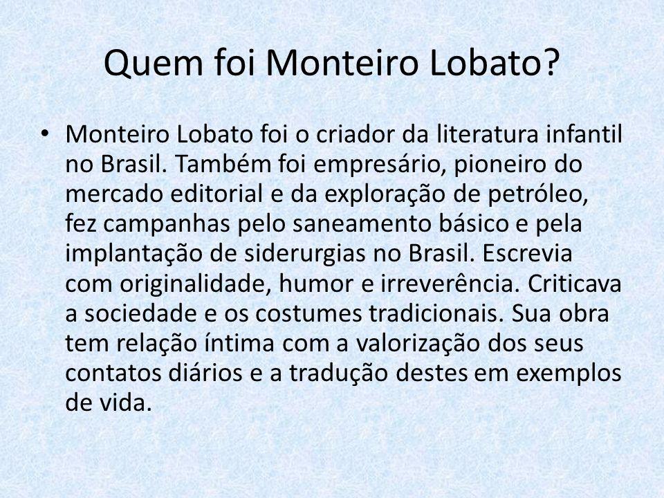 Quem foi Monteiro Lobato? Monteiro Lobato foi o criador da literatura infantil no Brasil. Também foi empresário, pioneiro do mercado editorial e da ex