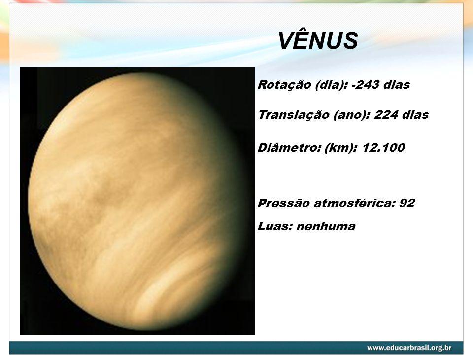 VÊNUS Rotação (dia): -243 dias Diâmetro: (km): 12.100 Pressão atmosférica: 92 Translação (ano): 224 dias Luas: nenhuma