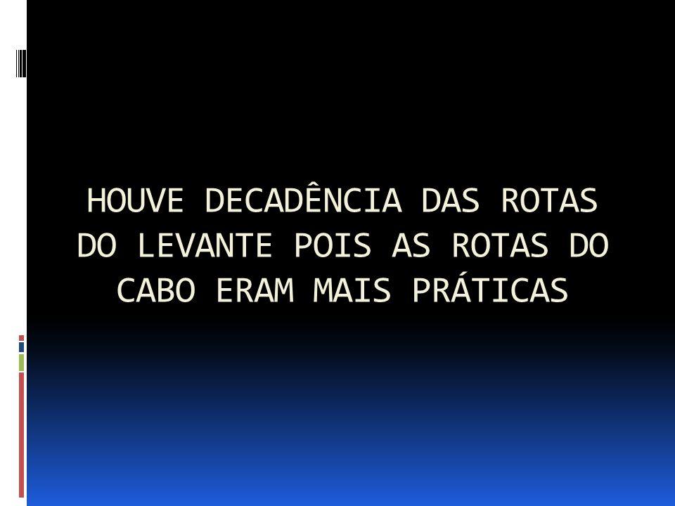 HOUVE DECADÊNCIA DAS ROTAS DO LEVANTE POIS AS ROTAS DO CABO ERAM MAIS PRÁTICAS