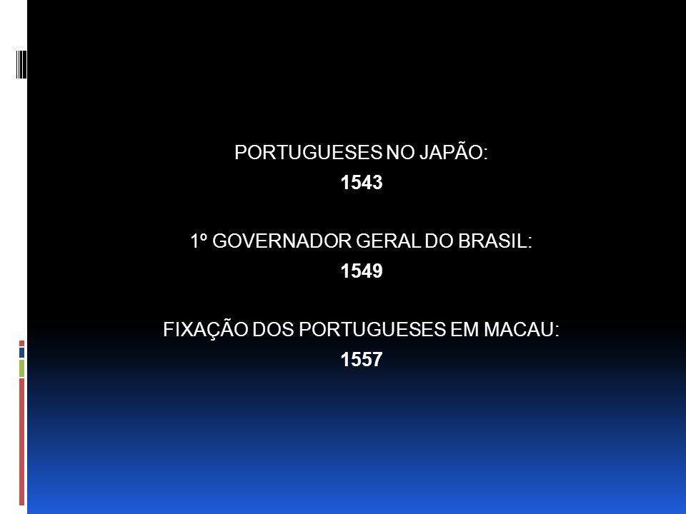 PORTUGUESES NO JAPÃO: 1543 1º GOVERNADOR GERAL DO BRASIL: 1549 FIXAÇÃO DOS PORTUGUESES EM MACAU: 1557
