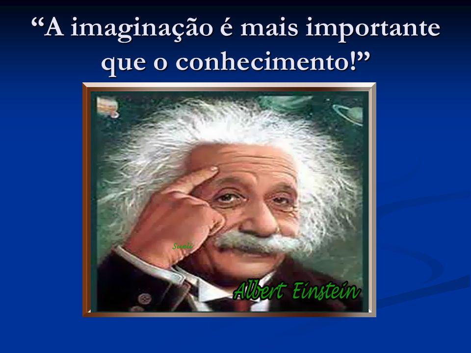 A imaginação é mais importante que o conhecimento!