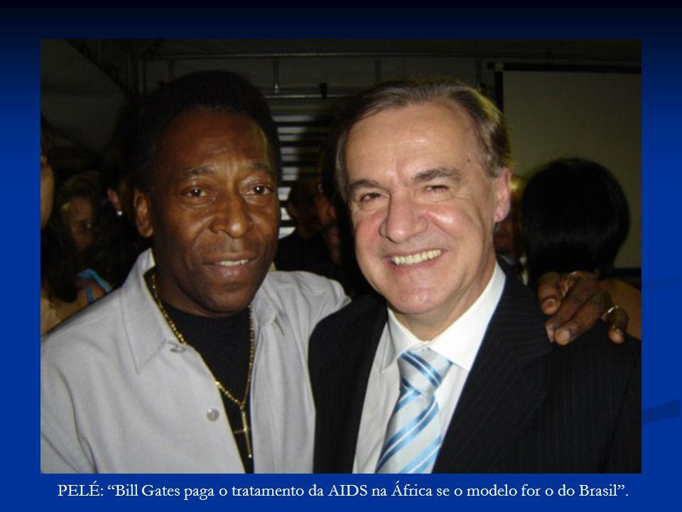 PELÉ: Bill Gates paga o tratamento da AIDS na África se o modelo for o do Brasil.