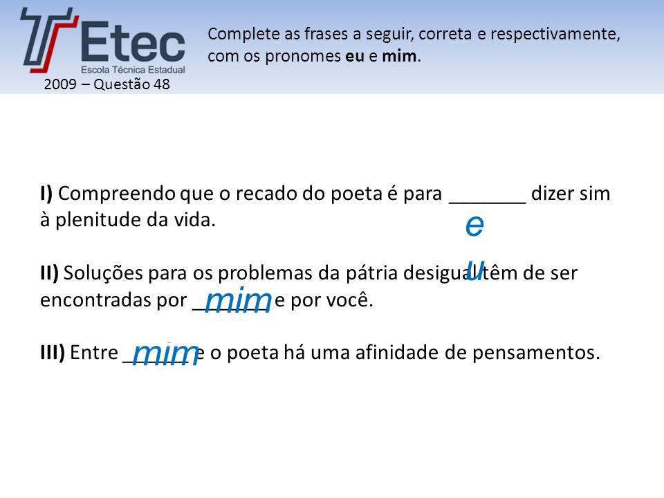 2009 – Questão 48 I) Compreendo que o recado do poeta é para _______ dizer sim à plenitude da vida. II) Soluções para os problemas da pátria desigual