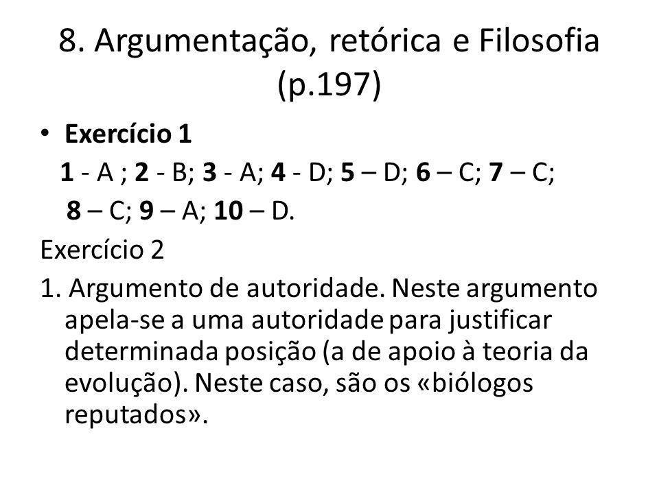 8. Argumentação, retórica e Filosofia (p.197) Exercício 1 1 - A ; 2 - B; 3 - A; 4 - D; 5 – D; 6 – C; 7 – C; 8 – C; 9 – A; 10 – D. Exercício 2 1. Argum