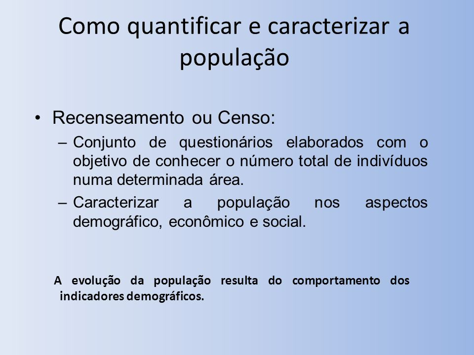 Como quantificar e caracterizar a população Recenseamento ou Censo: –Conjunto de questionários elaborados com o objetivo de conhecer o número total de indivíduos numa determinada área.