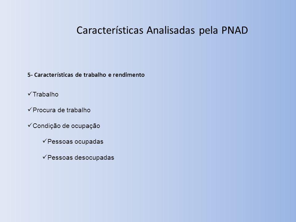 Características Analisadas pela PNAD 5- Características de trabalho e rendimento Trabalho Procura de trabalho Condição de ocupação Pessoas ocupadas Pessoas desocupadas