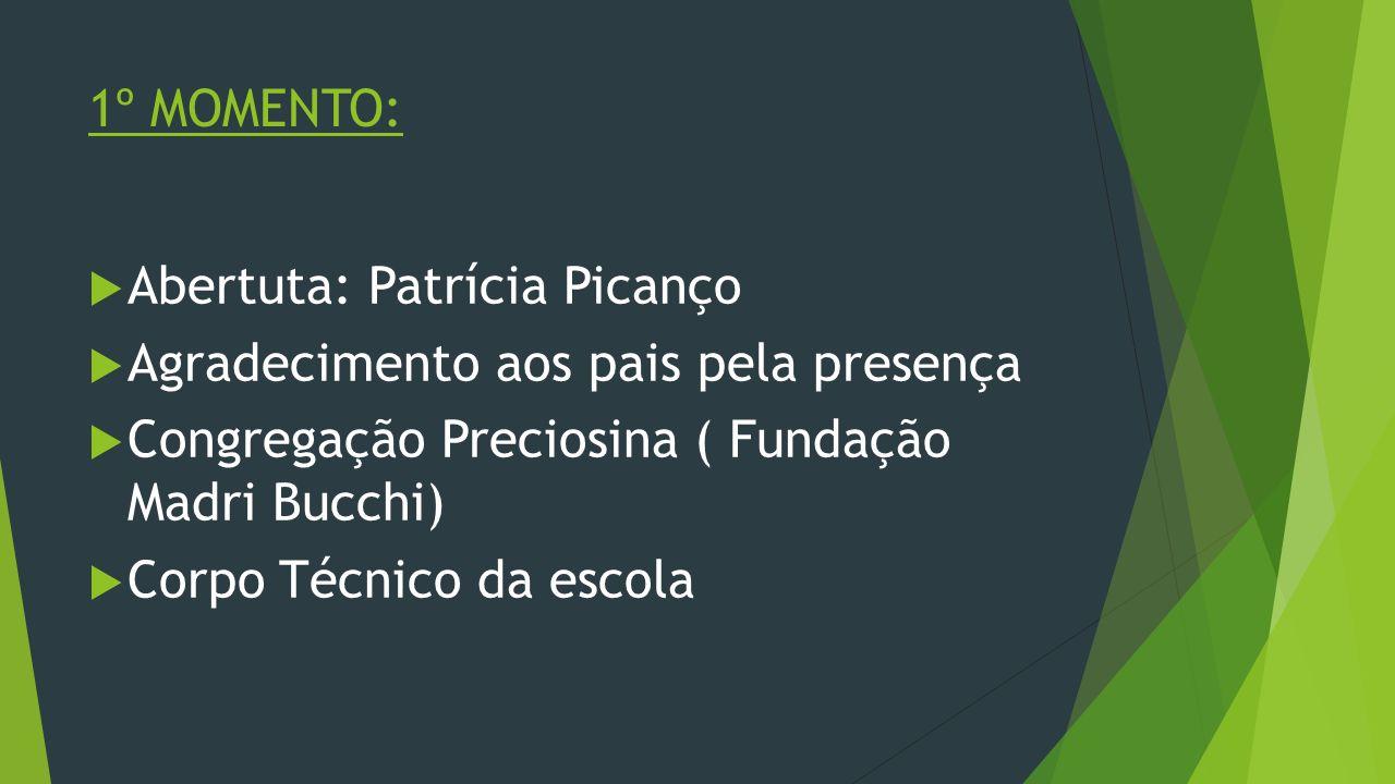 1º MOMENTO: Abertuta: Patrícia Picanço Agradecimento aos pais pela presença Congregação Preciosina ( Fundação Madri Bucchi) Corpo Técnico da escola