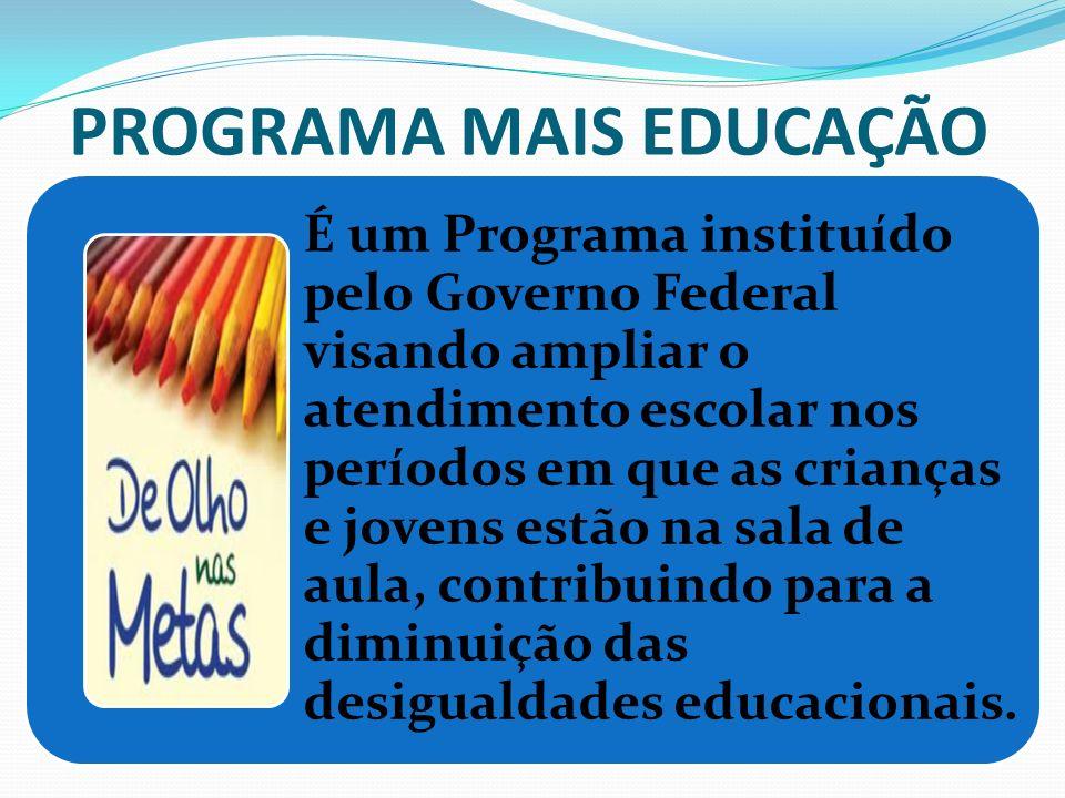PROGRAMA MAIS EDUCAÇÃO É um Programa instituído pelo Governo Federal visando ampliar o atendimento escolar nos períodos em que as crianças e jovens es
