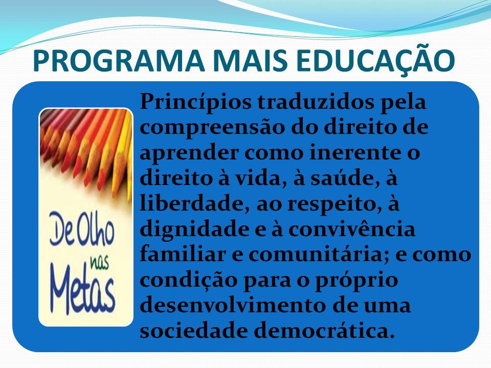 PROGRAMA MAIS EDUCAÇÃO Princípios traduzidos pela compreensão do direito de aprender como inerente o direito à vida, à saúde, à liberdade, ao respeito