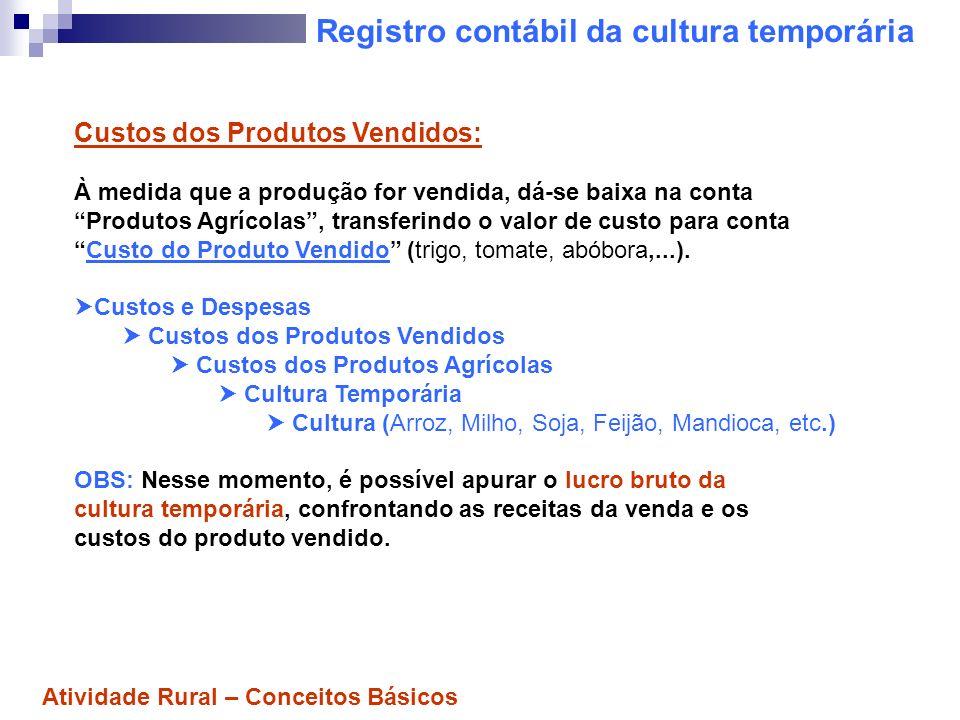 Registro contábil da cultura temporária Custos dos Produtos Vendidos: À medida que a produção for vendida, dá-se baixa na conta Produtos Agrícolas, tr