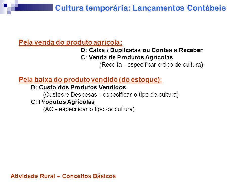 Cultura temporária: Lançamentos Contábeis Pela venda do produto agrícola: D: Caixa / Duplicatas ou Contas a Receber C: Venda de Produtos Agrícolas (Re