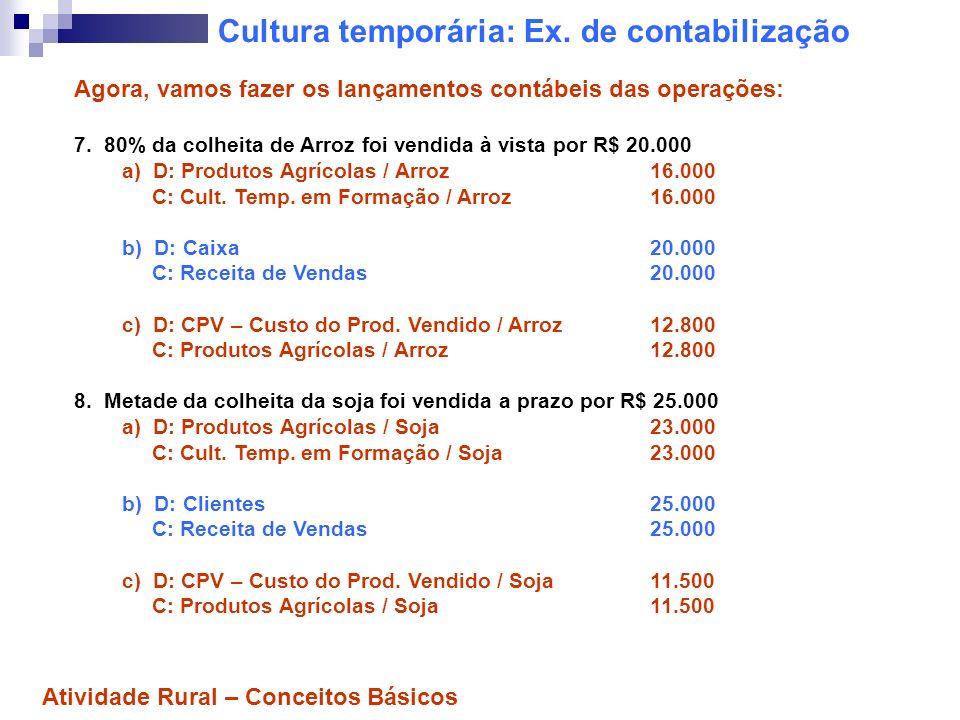 Cultura temporária: Ex. de contabilização Agora, vamos fazer os lançamentos contábeis das operações: 7. 80% da colheita de Arroz foi vendida à vista p