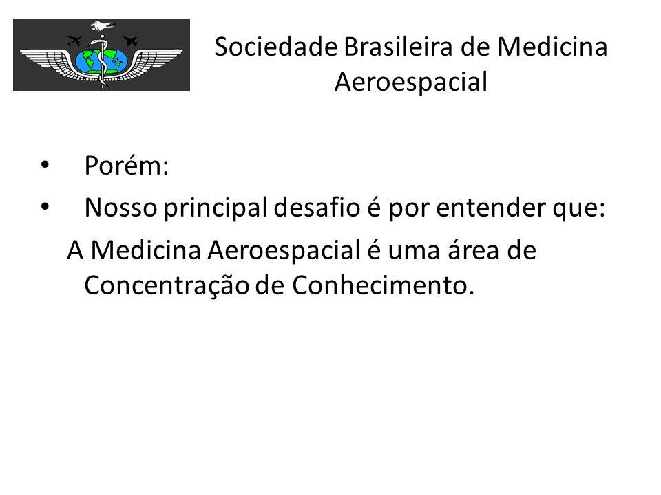 Sociedade Brasileira de Medicina Aeroespacial Porém: Nosso principal desafio é por entender que: A Medicina Aeroespacial é uma área de Concentração de
