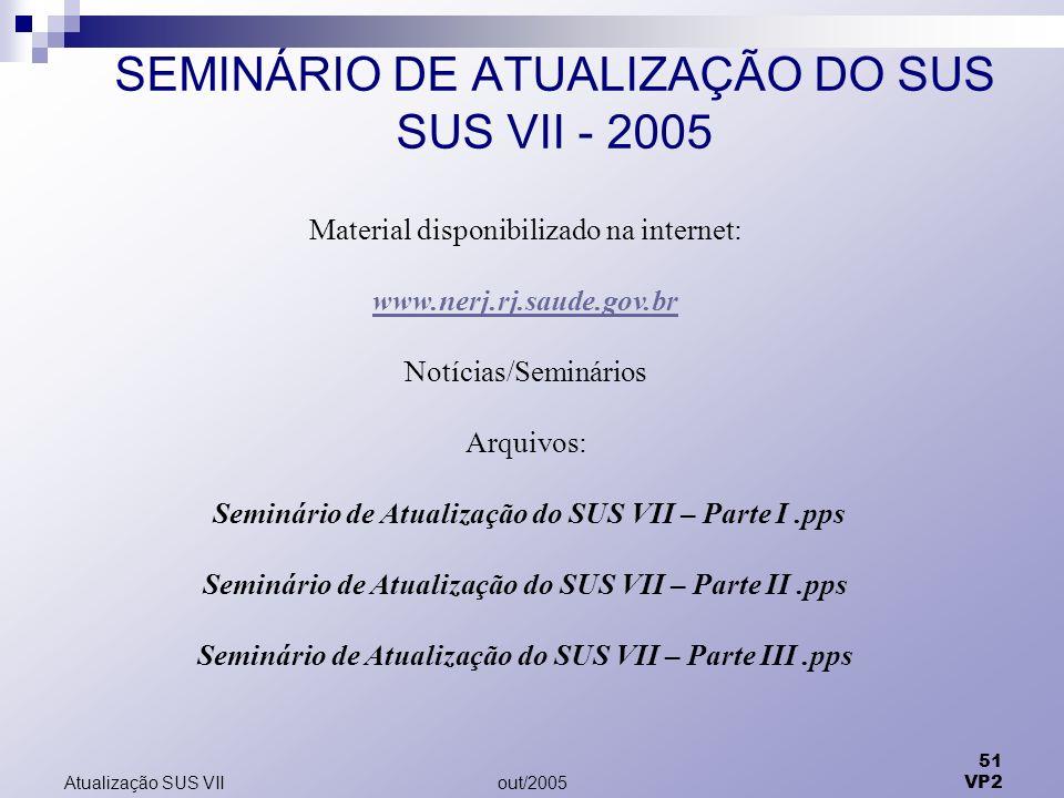 out/2005 51 VP2 Atualização SUS VII SEMINÁRIO DE ATUALIZAÇÃO DO SUS SUS VII - 2005 Material disponibilizado na internet: www.nerj.rj.saude.gov.br Notí