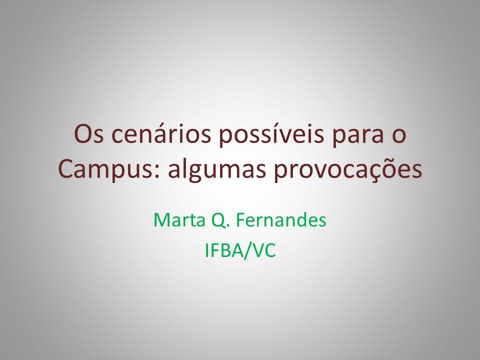 Os cenários possíveis para o Campus: algumas provocações Marta Q. Fernandes IFBA/VC