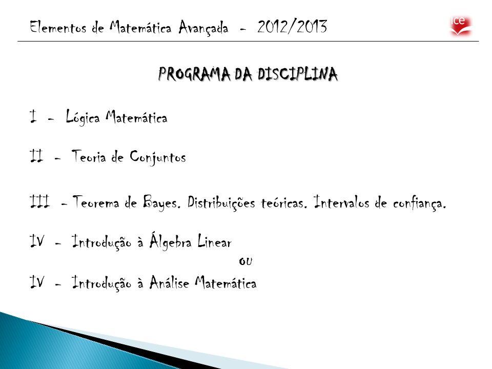 Elementos de Matemática Avançada - 2012/2013 PROGRAMA DA DISCIPLINA I - Lógica Matemática II - Teoria de Conjuntos III - Teorema de Bayes. Distribuiçõ