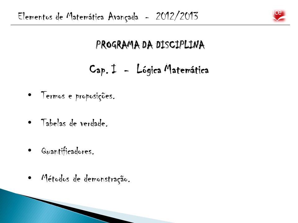 Elementos de Matemática Avançada - 2012/2013 PROGRAMA DA DISCIPLINA Cap. I - Lógica Matemática Termos e proposições. Tabelas de verdade. Quantificador