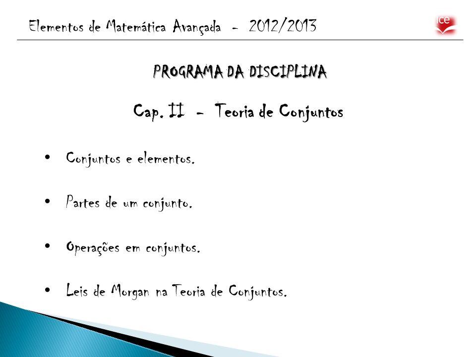 Elementos de Matemática Avançada - 2012/2013 Cap. II - Teoria de Conjuntos Conjuntos e elementos. Partes de um conjunto. Operações em conjuntos. Leis