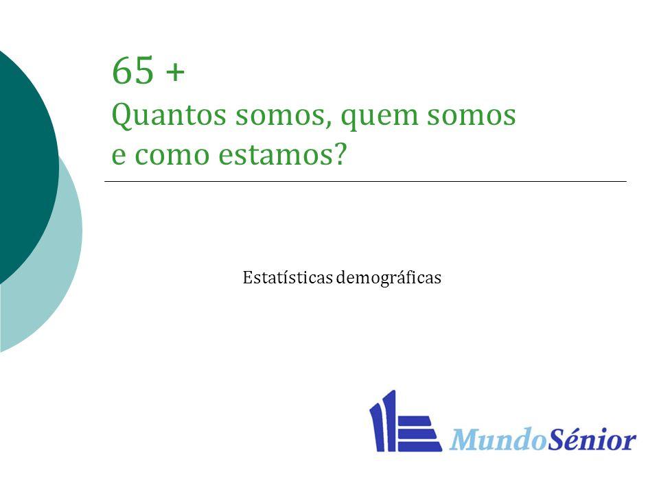 65 + Quantos somos, quem somos e como estamos? Estatísticas demográficas