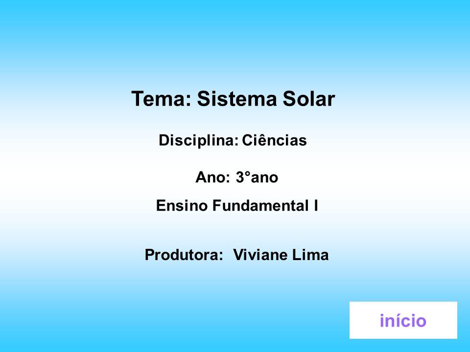 Tema: Sistema Solar Disciplina: Ciências Ano: 3°ano Ensino Fundamental I Produtora: Viviane Lima início