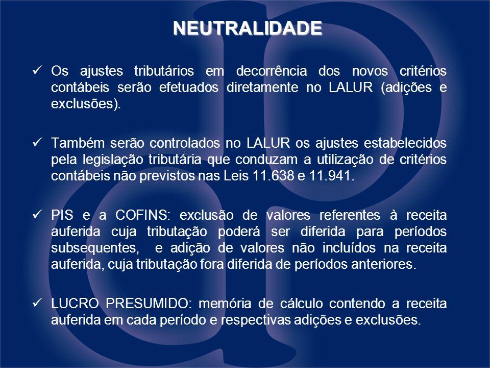 NEUTRALIDADE NEUTRALIDADE Os ajustes tributários em decorrência dos novos critérios contábeis serão efetuados diretamente no LALUR (adições e exclusões).